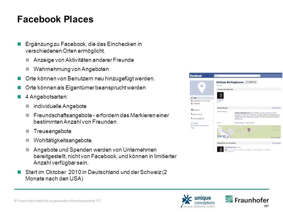 © Fraunhofer-Institut für Angewandte Informationstechnik FIT Facebook Places Ergänzung zu Facebook, die das Einchecken in verschiedenen Orten ermöglicht.