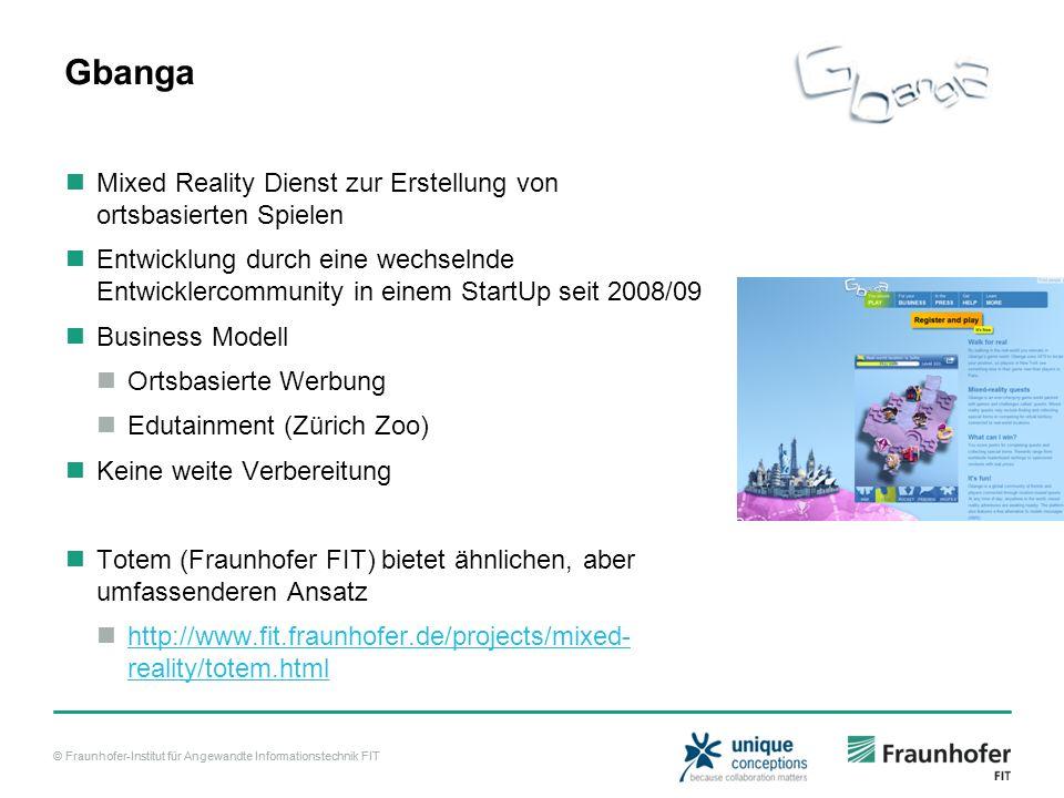© Fraunhofer-Institut für Angewandte Informationstechnik FIT Gbanga Mixed Reality Dienst zur Erstellung von ortsbasierten Spielen Entwicklung durch eine wechselnde Entwicklercommunity in einem StartUp seit 2008/09 Business Modell Ortsbasierte Werbung Edutainment (Zürich Zoo) Keine weite Verbereitung Totem (Fraunhofer FIT) bietet ähnlichen, aber umfassenderen Ansatz http://www.fit.fraunhofer.de/projects/mixed- reality/totem.html http://www.fit.fraunhofer.de/projects/mixed- reality/totem.html