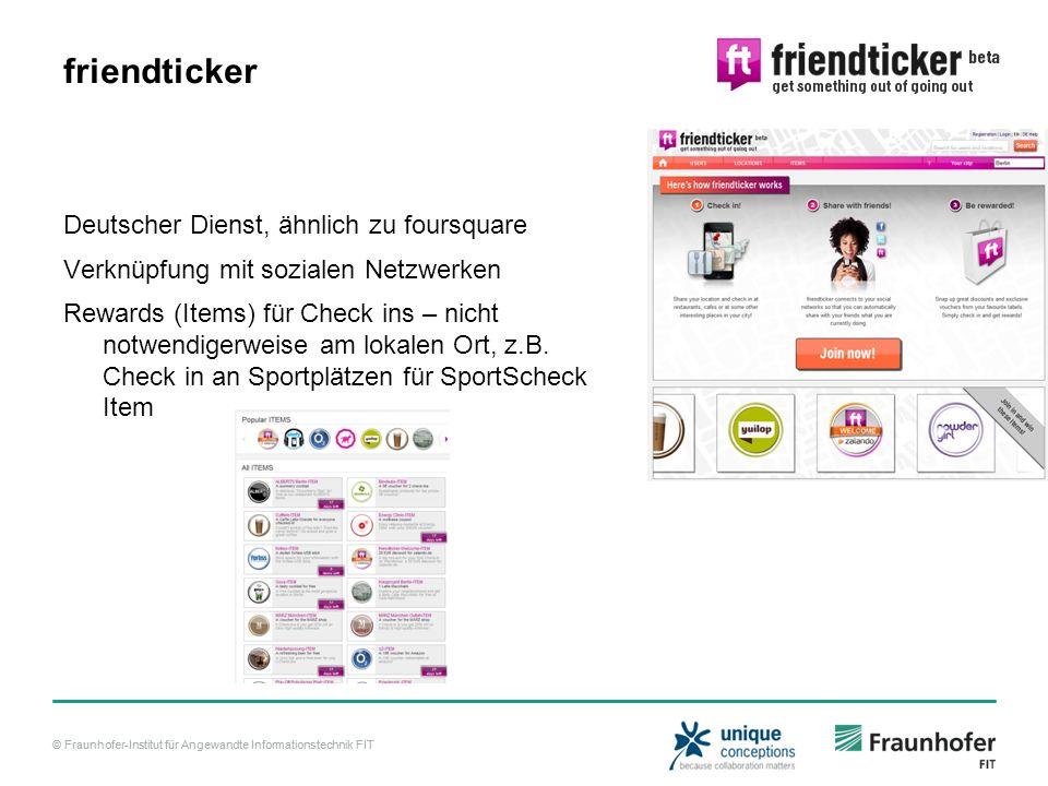 © Fraunhofer-Institut für Angewandte Informationstechnik FIT friendticker Deutscher Dienst, ähnlich zu foursquare Verknüpfung mit sozialen Netzwerken Rewards (Items) für Check ins – nicht notwendigerweise am lokalen Ort, z.B.