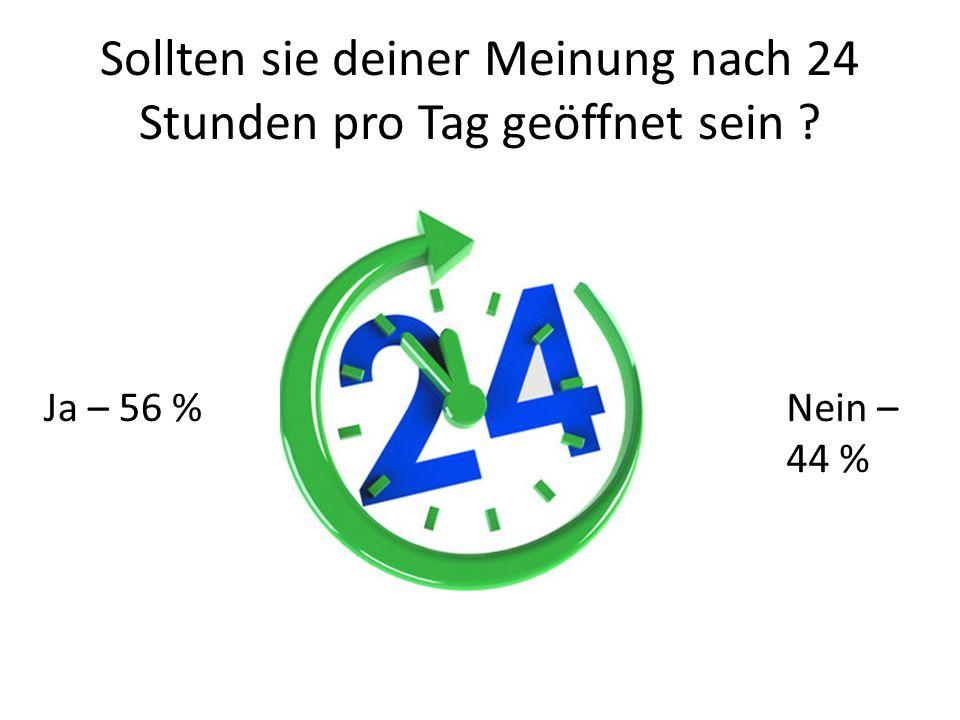 Sollten sie deiner Meinung nach 24 Stunden pro Tag geöffnet sein ? Nein – 44 % Ja – 56 %