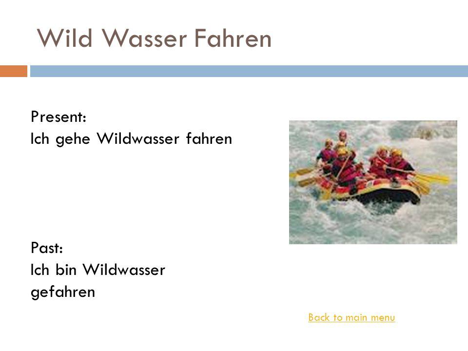 Wild Wasser Fahren Back to main menu Present: Ich gehe Wildwasser fahren Past: Ich bin Wildwasser gefahren