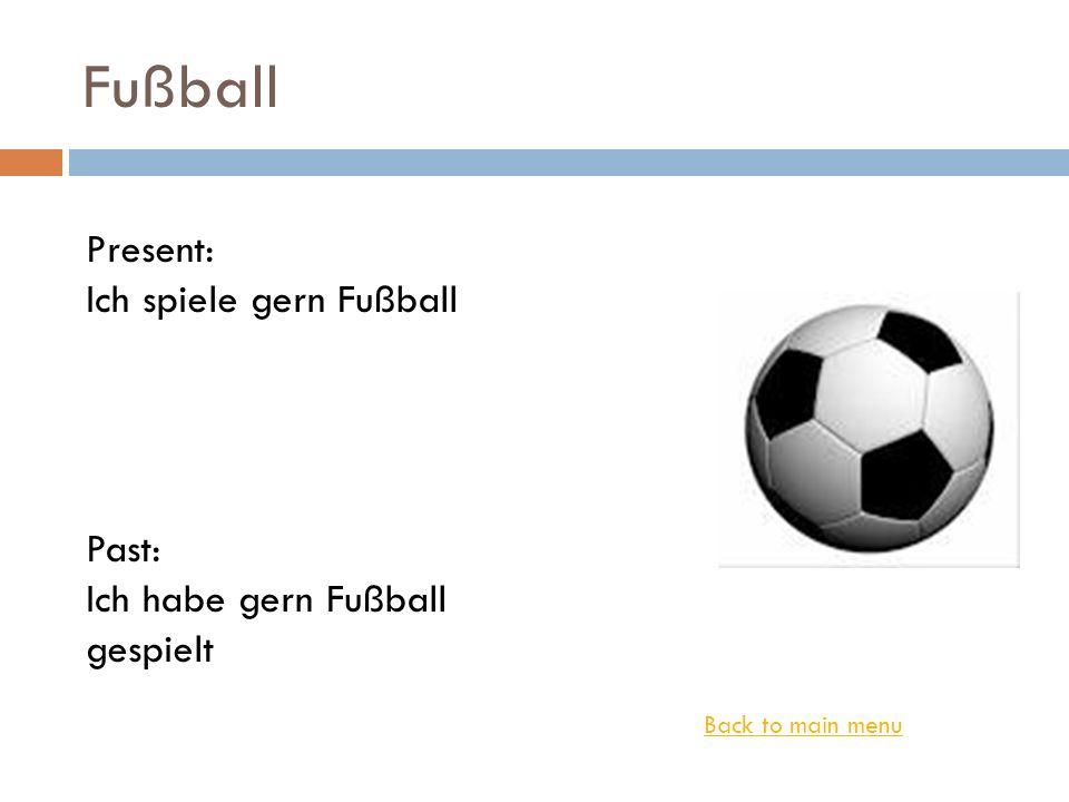 Fußball Back to main menu Present: Ich spiele gern Fußball Past: Ich habe gern Fußball gespielt