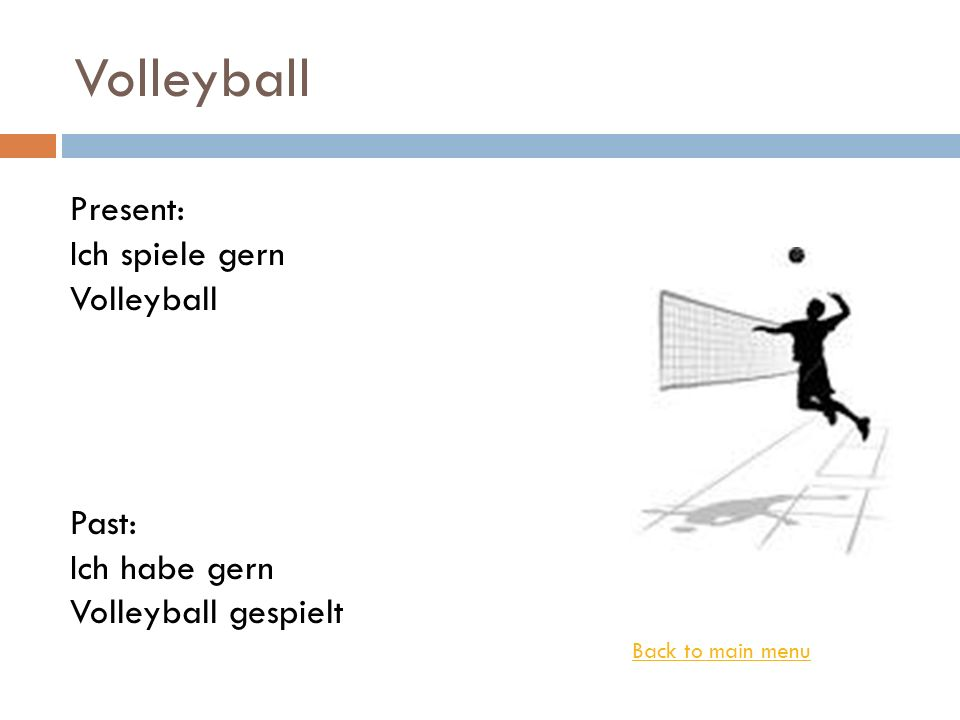 Volleyball Back to main menu Present: Ich spiele gern Volleyball Past: Ich habe gern Volleyball gespielt