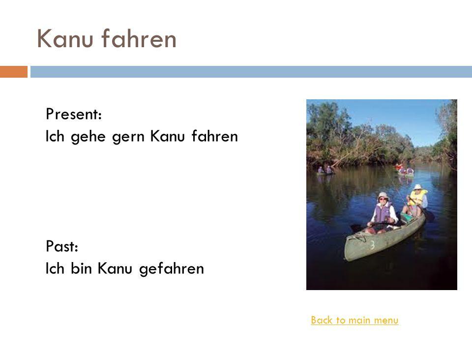Kanu fahren Back to main menu Present: Ich gehe gern Kanu fahren Past: Ich bin Kanu gefahren