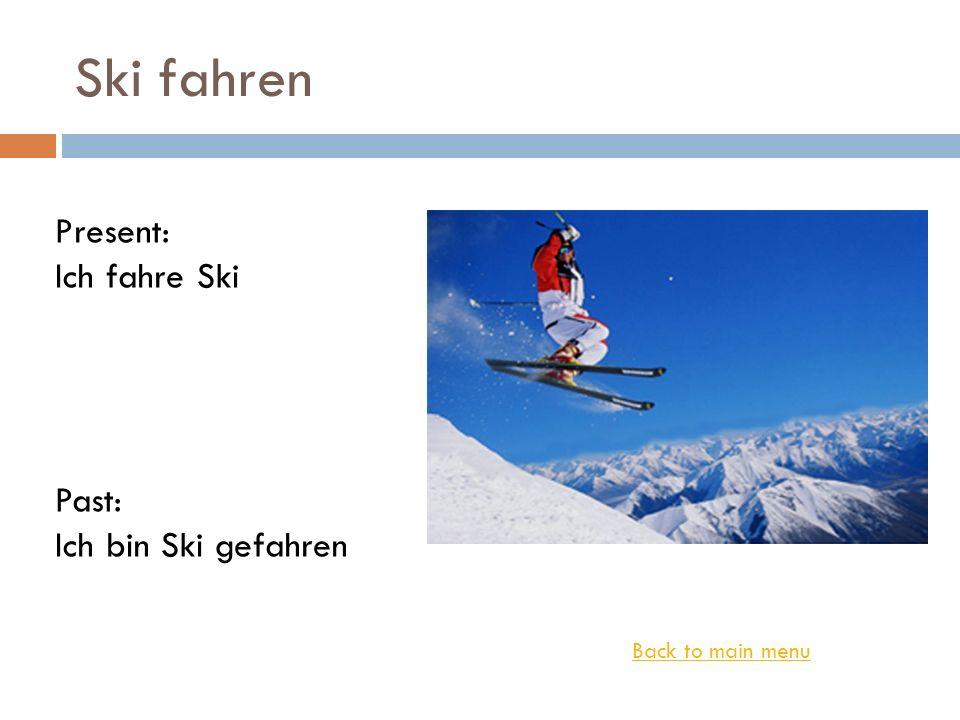 Ski fahren Back to main menu Present: Ich fahre Ski Past: Ich bin Ski gefahren