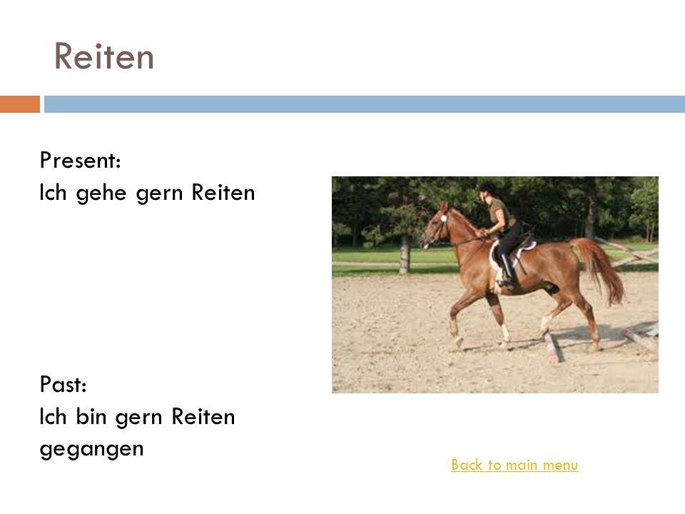 Reiten Back to main menu Present: Ich gehe gern Reiten Past: Ich bin gern Reiten gegangen