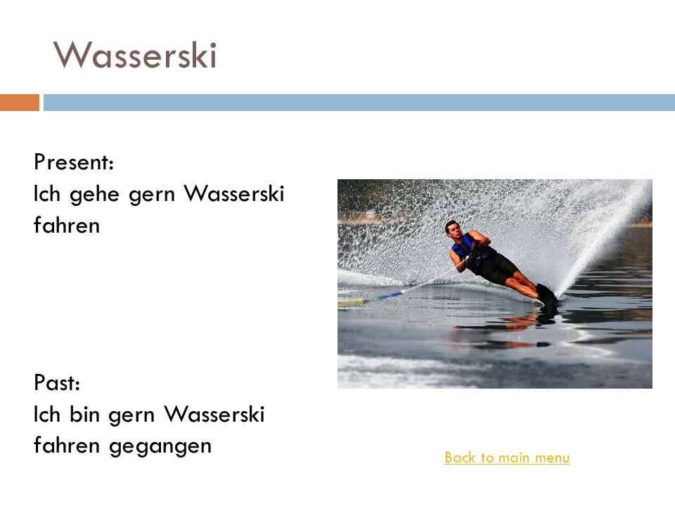 Wasserski Back to main menu Present: Ich gehe gern Wasserski fahren Past: Ich bin gern Wasserski fahren gegangen