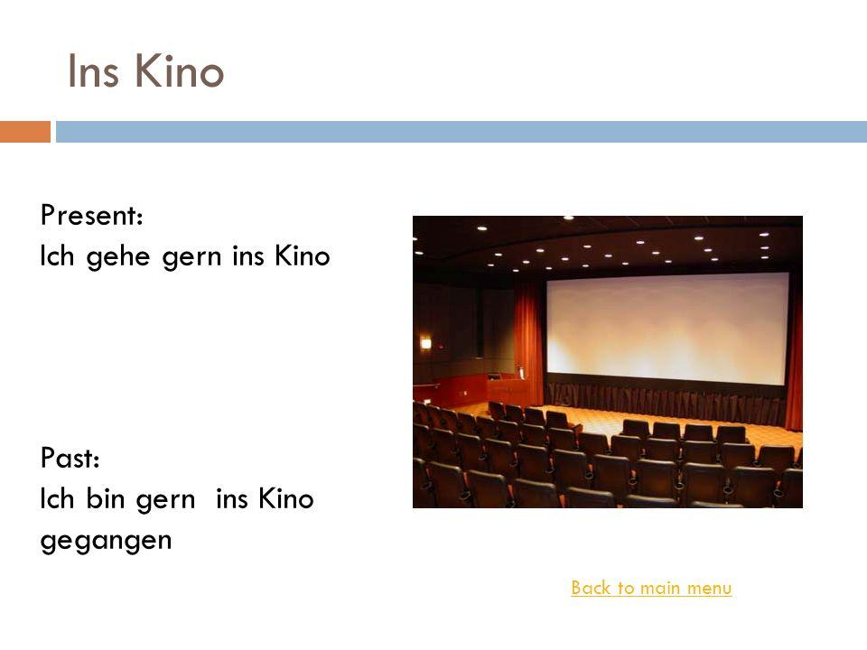 Ins Kino Back to main menu Present: Ich gehe gern ins Kino Past: Ich bin gern ins Kino gegangen
