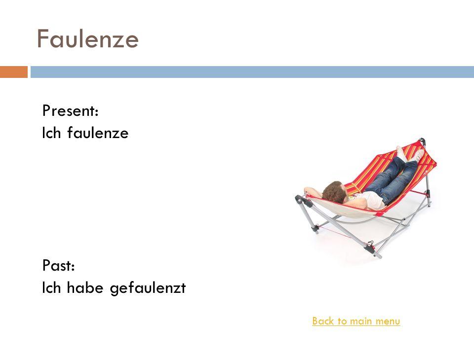 Faulenze Back to main menu Present: Ich faulenze Past: Ich habe gefaulenzt