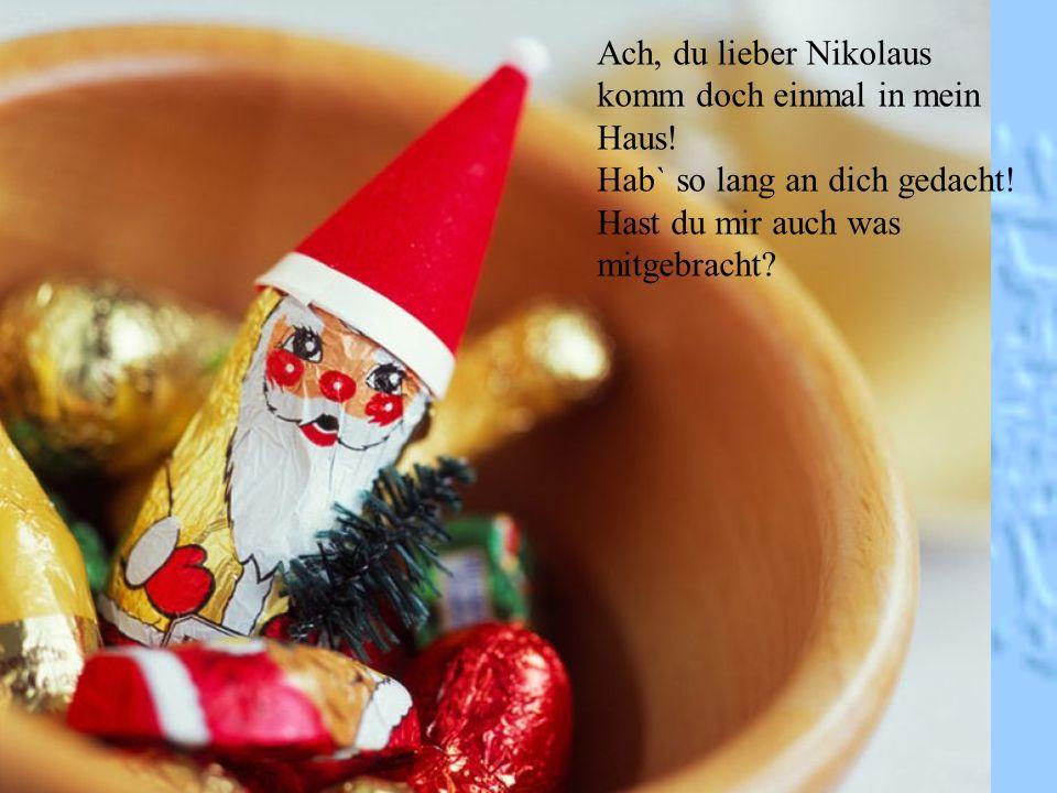 Ach, du lieber Nikolaus komm doch einmal in mein Haus! Hab` so lang an dich gedacht! Hast du mir auch was mitgebracht?