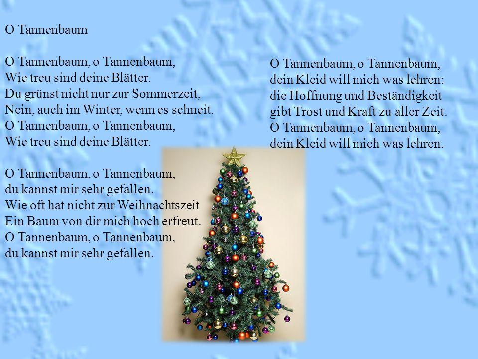 O Tannenbaum O Tannenbaum, o Tannenbaum, Wie treu sind deine Blätter. Du grünst nicht nur zur Sommerzeit, Nein, auch im Winter, wenn es schneit. O Tan