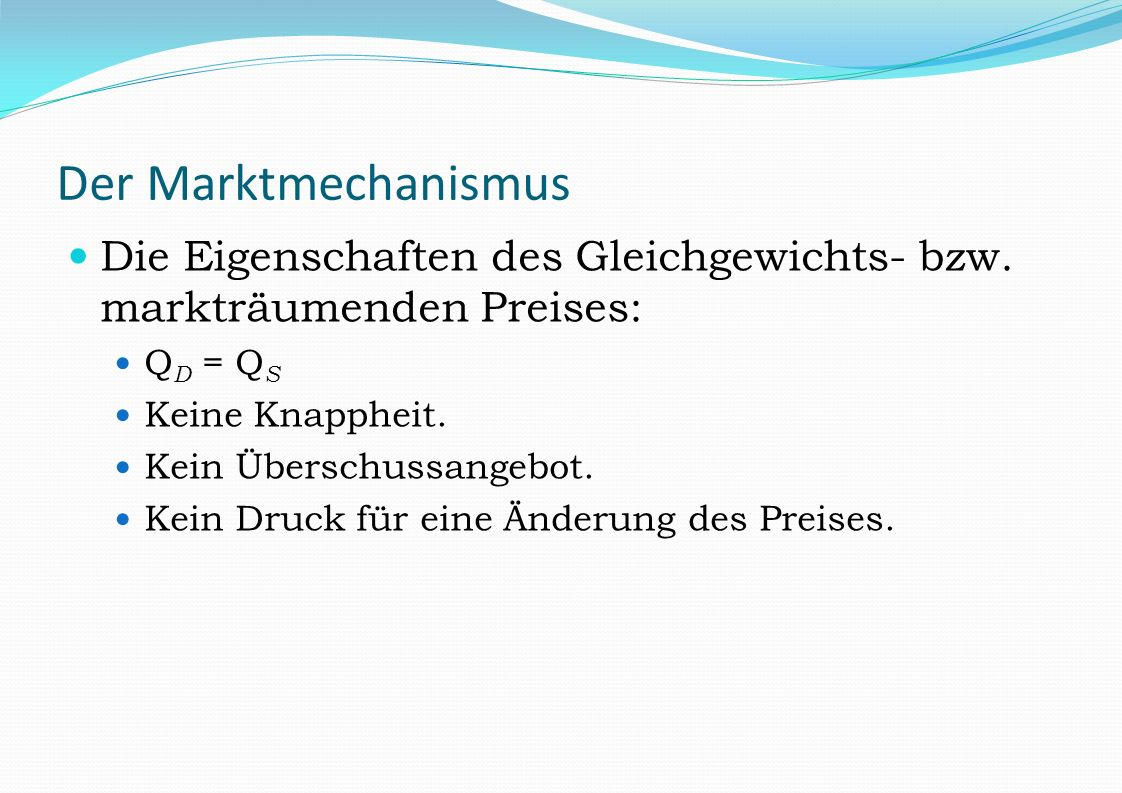 Der Marktmechanismus Die Eigenschaften des Gleichgewichts- bzw. markträumenden Preises: Q D = Q S Keine Knappheit. Kein Überschussangebot. Kein Druck