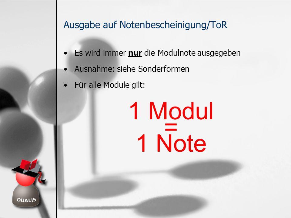 Ausgabe auf Notenbescheinigung/ToR Es wird immer nur die Modulnote ausgegeben Ausnahme: siehe Sonderformen Für alle Module gilt: 1 Modul = 1 Note