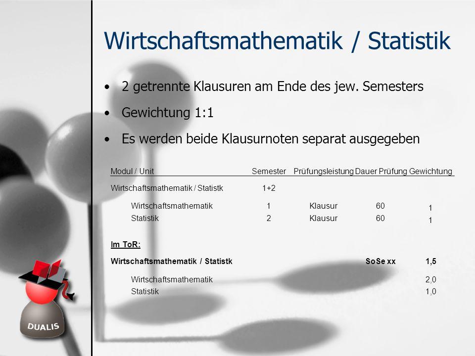 Wirtschaftsmathematik / Statistik 2 getrennte Klausuren am Ende des jew. Semesters Gewichtung 1:1 Es werden beide Klausurnoten separat ausgegeben Modu