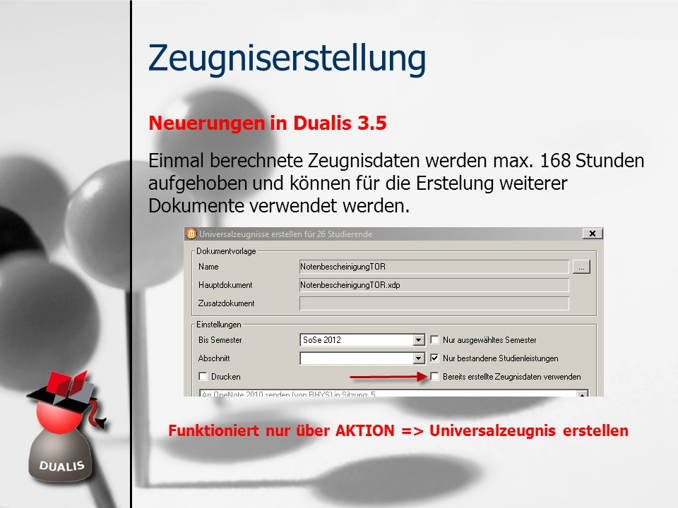 Zeugniserstellung Neuerungen in Dualis 3.5 Einmal berechnete Zeugnisdaten werden max. 168 Stunden aufgehoben und können für die Erstelung weiterer Dok