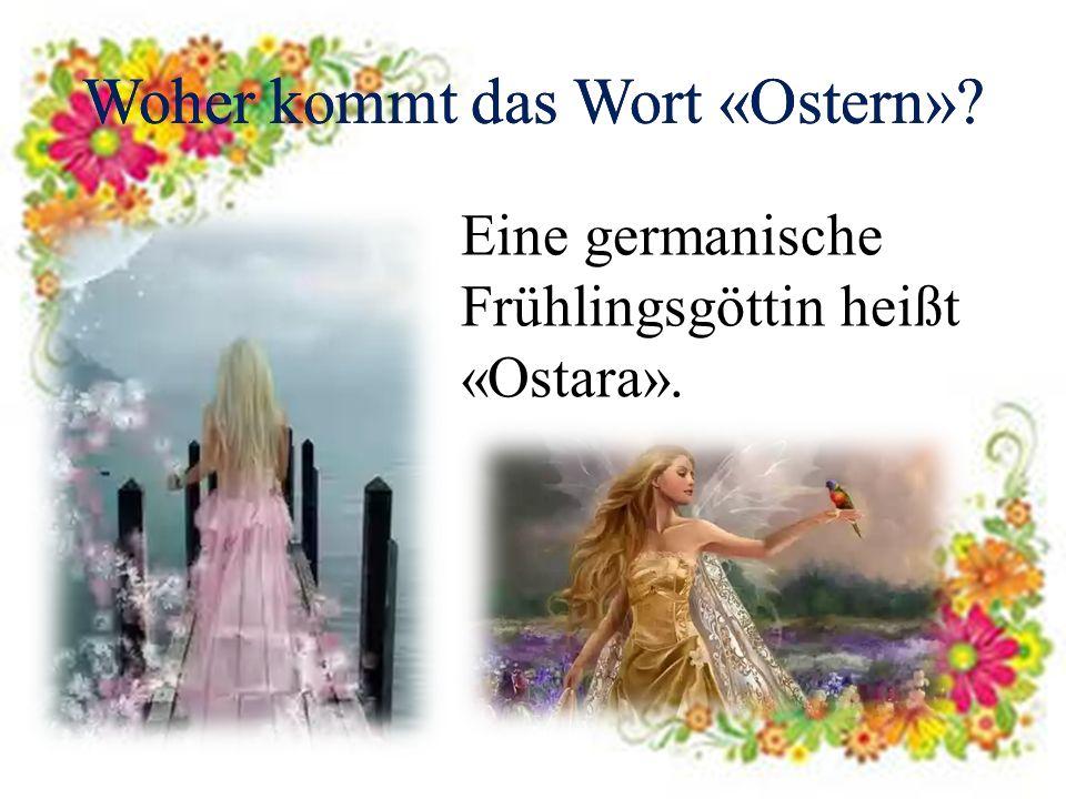 Woher kommt das Wort «Ostern»? Eine germanische Frühlingsgöttin heißt «Ostara». Woher kommt das Wort «Ostern»?