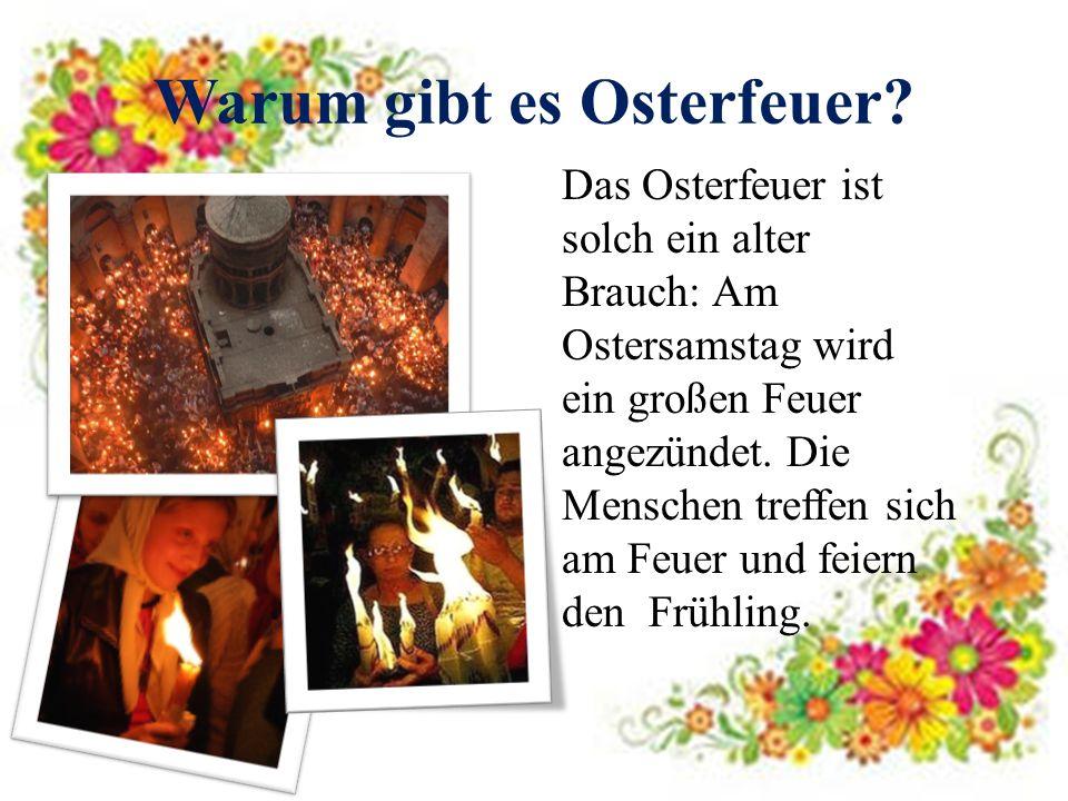 Warum gibt es Osterfeuer? Das Osterfeuer ist solch ein alter Brauch: Am Ostersamstag wird ein großen Feuer angezündet. Die Menschen treffen sich am Fe