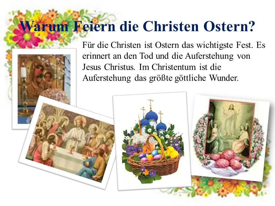 Warum Feiern die Christen Ostern? Für die Christen ist Ostern das wichtigste Fest. Es erinnert an den Tod und die Auferstehung von Jesus Christus. Im