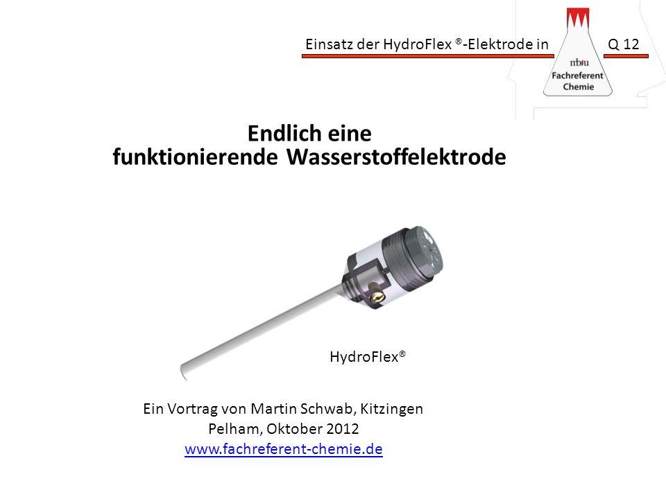 Einsatz der HydroFlex ®-Elektrode in Q 12 Ein Vortrag von Martin Schwab, Kitzingen Pelham, Oktober 2012 www.fachreferent-chemie.de Endlich eine funktionierende Wasserstoffelektrode HydroFlex®