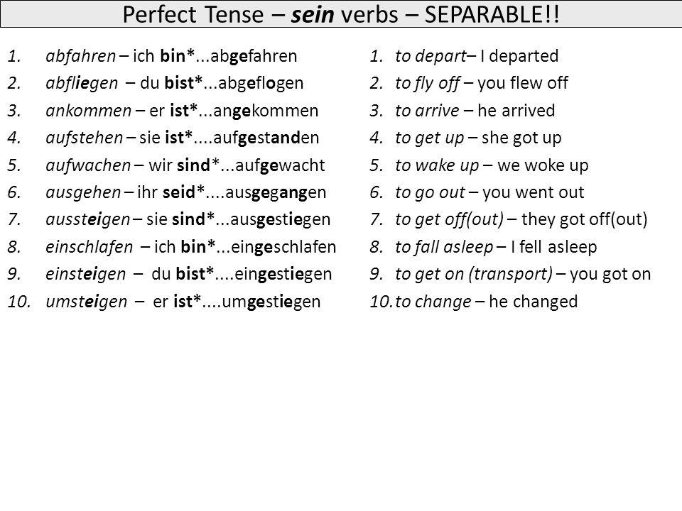 Perfect Tense – sein verbs 1.aufstehen – ich bin*...aufgestanden 2.aufwachen – du bist*...aufgewacht 3.bleiben – er ist*...geblieben 4.fahren – sie ist*....gefahren 5.fallen – wir sind*...gefallen 6.fliegen – ihr seid*....