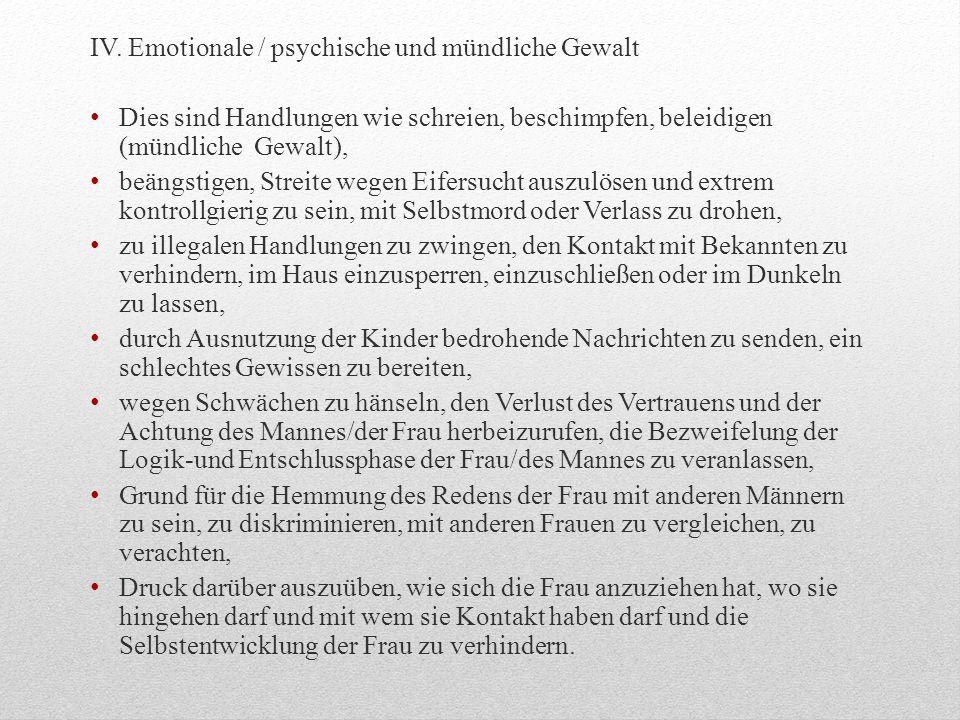 IV. Emotionale / psychische und mündliche Gewalt Dies sind Handlungen wie schreien, beschimpfen, beleidigen (mündliche Gewalt), beängstigen, Streite w