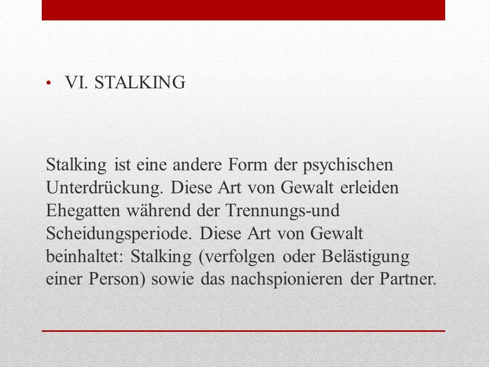 VI. STALKING Stalking ist eine andere Form der psychischen Unterdrückung. Diese Art von Gewalt erleiden Ehegatten während der Trennungs-und Scheidungs