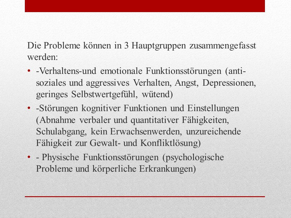 Die Probleme können in 3 Hauptgruppen zusammengefasst werden: -Verhaltens-und emotionale Funktionsstörungen (anti- soziales und aggressives Verhalten,