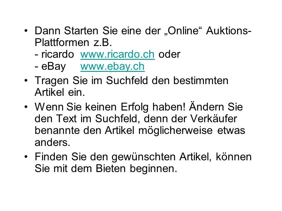 Dann Starten Sie eine der Online Auktions- Plattformen z.B. - ricardowww.ricardo.ch oder - eBaywww.ebay.chwww.ricardo.chwww.ebay.ch Tragen Sie im Such