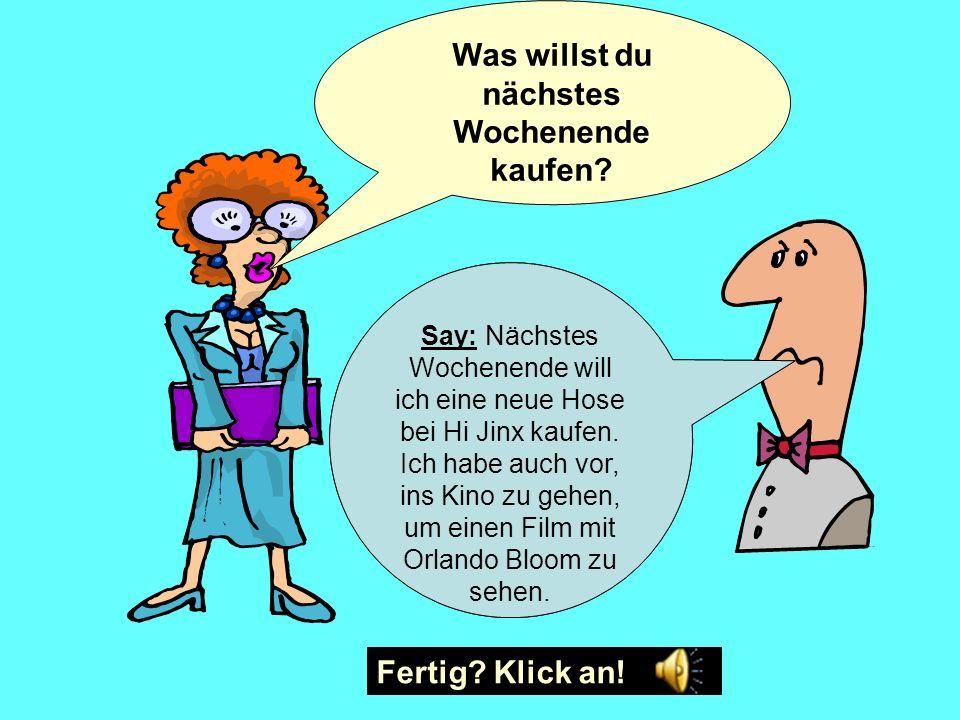 Ich hoffe, Ich habe vor, Ich habe beschlossen, Ich werde Ich möchte Ich will ins Franz Ferdinand Konzert zu gehen kein Geld auszugeben in die Stadt zu gehen mein Geld für Klamotten ausgeben eine neue Hose kaufen für neue Turnschuhe sparen