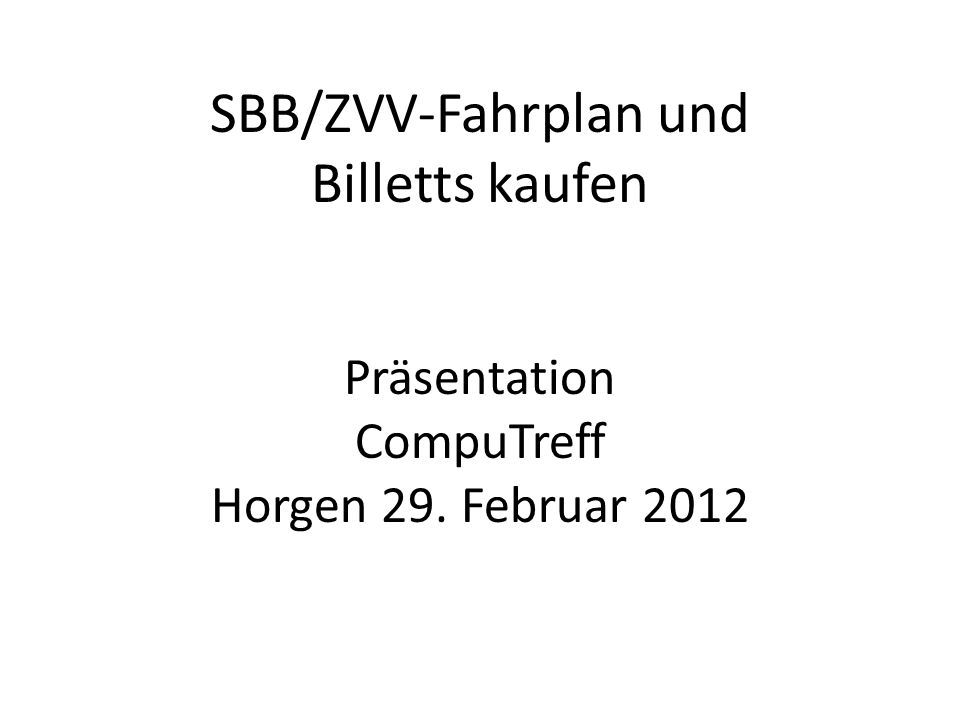 SBB/ZVV-Fahrplan und Billetts kaufen Präsentation CompuTreff Horgen 29. Februar 2012