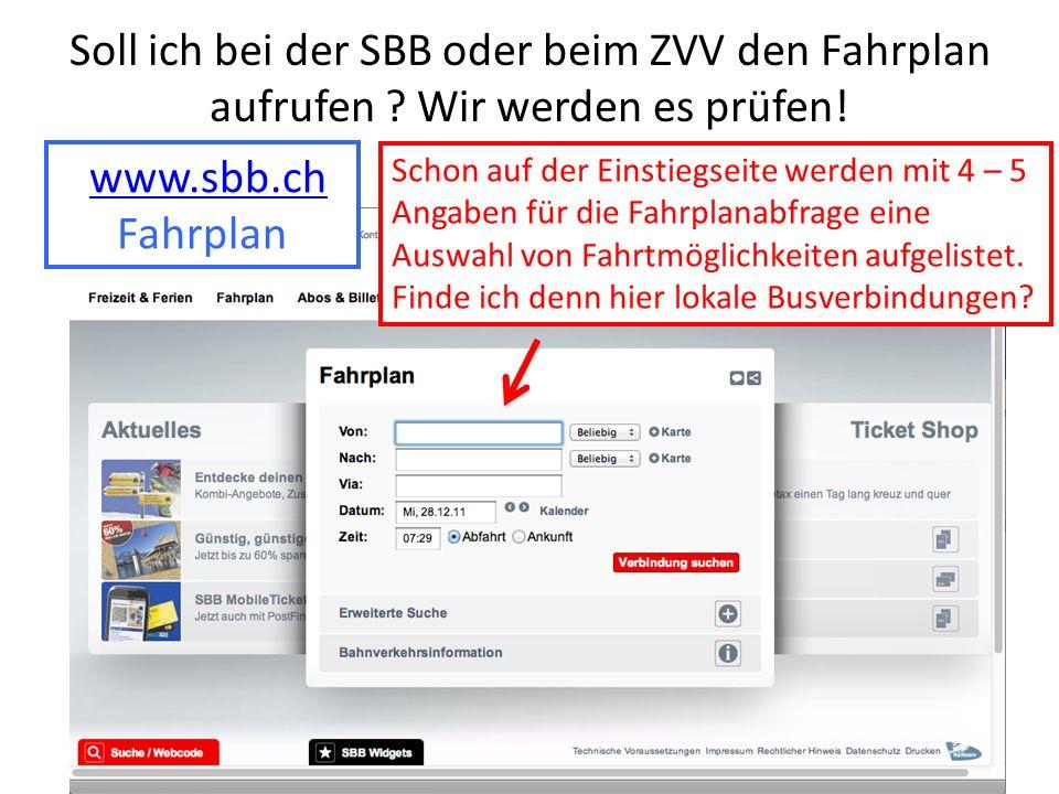 Soll ich bei der SBB oder beim ZVV den Fahrplan aufrufen ? Wir werden es prüfen! www.sbb.ch Fahrplan Schon auf der Einstiegseite werden mit 4 – 5 Anga