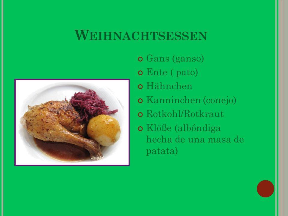 W EIHNACHTSESSEN Gans (ganso) Ente ( pato) Hähnchen Kanninchen (conejo) Rotkohl/Rotkraut Klöße (albóndiga hecha de una masa de patata)