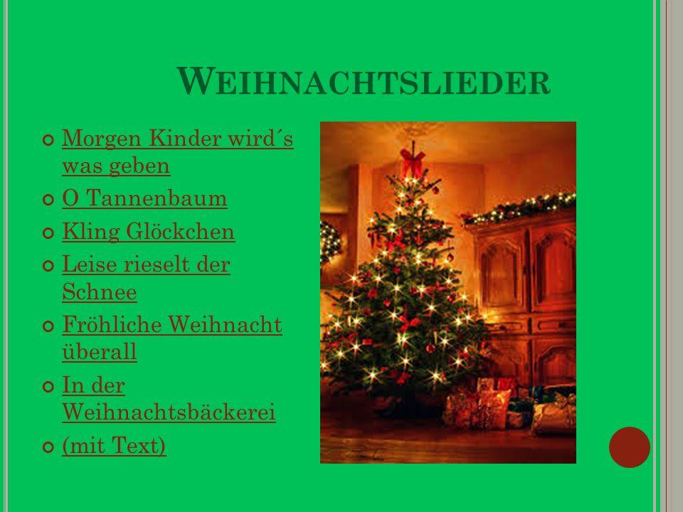 W EIHNACHTSLIEDER Morgen Kinder wird´s was geben Morgen Kinder wird´s was geben O Tannenbaum Kling Glöckchen Leise rieselt der Schnee Leise rieselt der Schnee Fröhliche Weihnacht überall Fröhliche Weihnacht überall In der Weihnachtsbäckerei In der Weihnachtsbäckerei (mit Text) (mit Text)