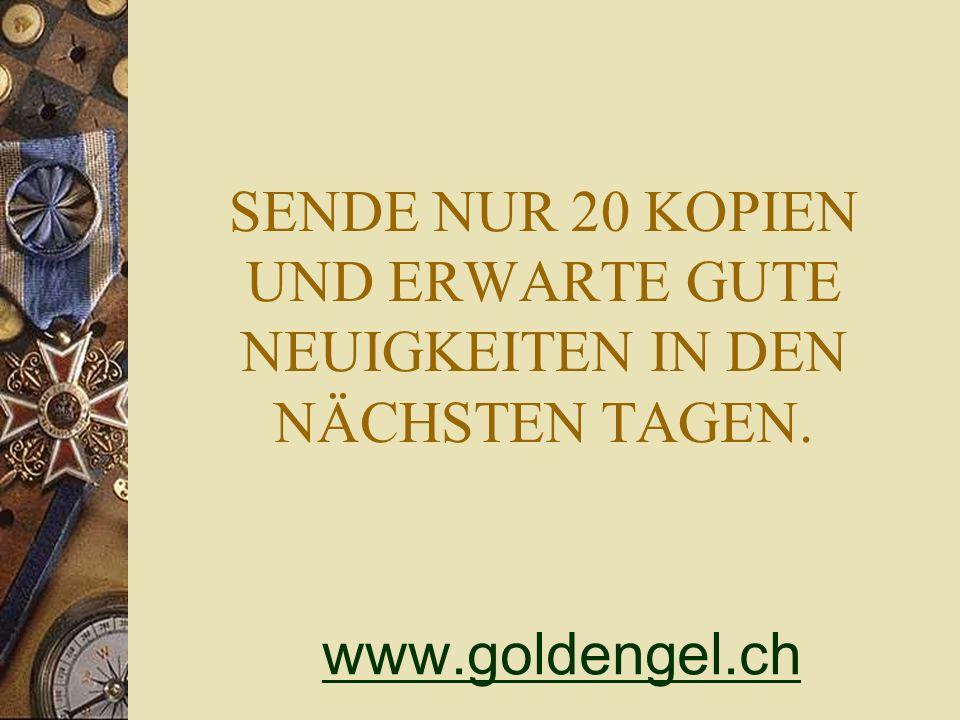 SENDE NUR 20 KOPIEN UND ERWARTE GUTE NEUIGKEITEN IN DEN NÄCHSTEN TAGEN. www.goldengel.ch