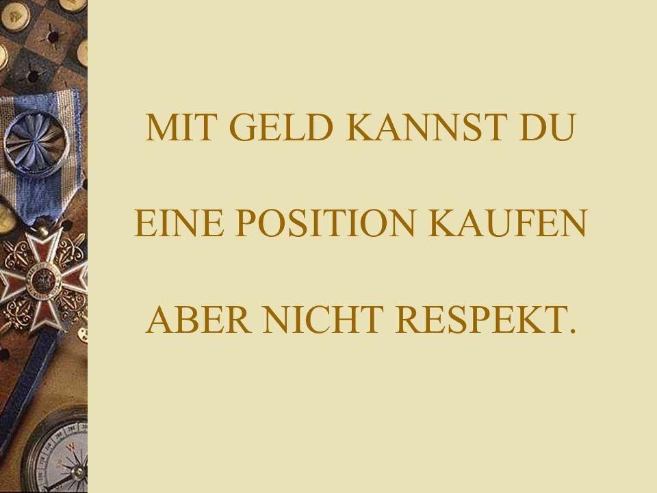 MIT GELD KANNST DU EINE POSITION KAUFEN ABER NICHT RESPEKT.