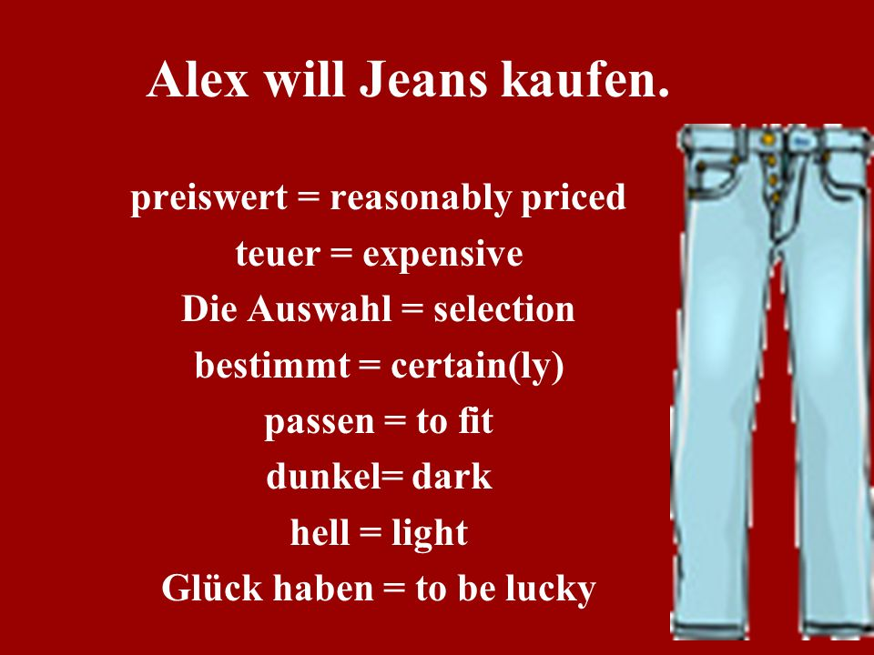 Alex will Jeans kaufen. preiswert = reasonably priced teuer = expensive Die Auswahl = selection bestimmt = certain(ly) passen = to fit dunkel= dark he