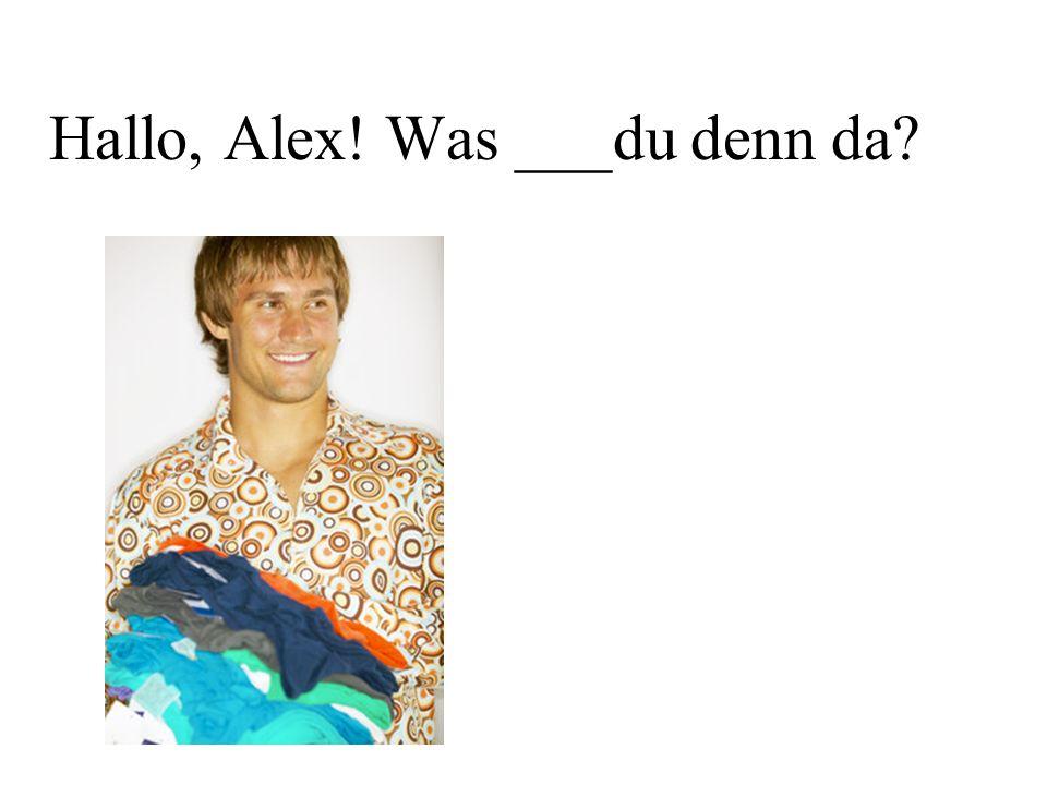 Hallo, Alex! Was ___du denn da?