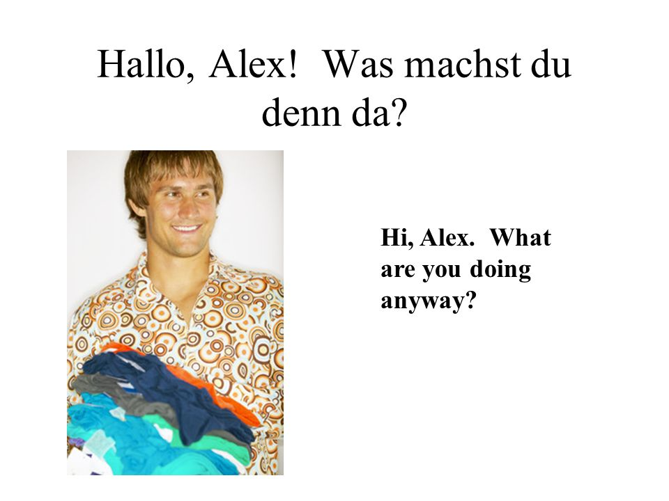 Hallo, Alex! Was machst du denn da Hi, Alex. What are you doing anyway