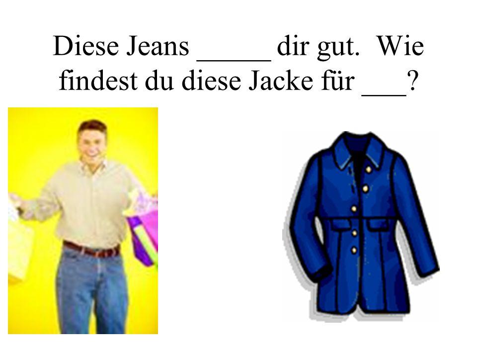 Diese Jeans _____ dir gut. Wie findest du diese Jacke für ___?