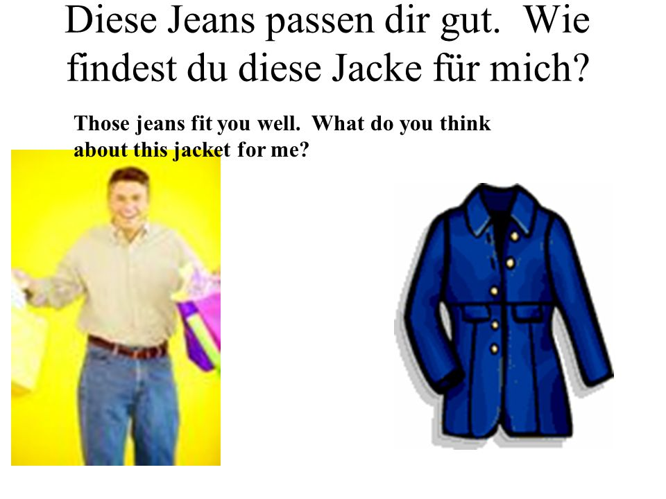 Diese Jeans passen dir gut. Wie findest du diese Jacke für mich? Those jeans fit you well. What do you think about this jacket for me?