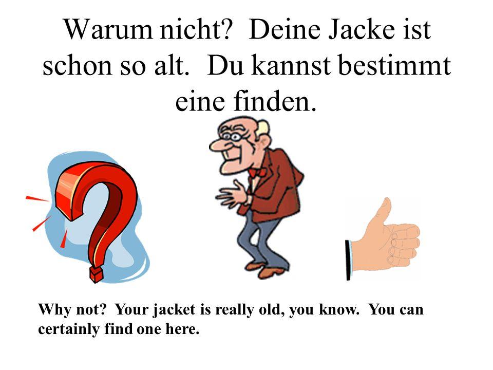 Warum nicht.Deine Jacke ist schon so alt. Du kannst bestimmt eine finden.