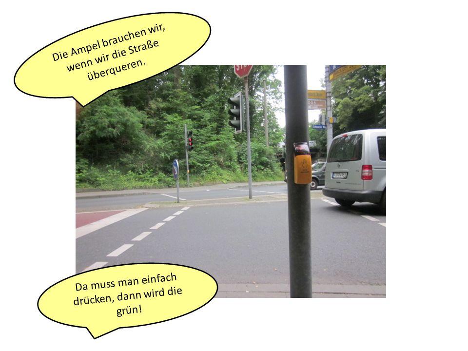 Die Ampel brauchen wir, wenn wir die Straße überqueren. Da muss man einfach drücken, dann wird die grün!