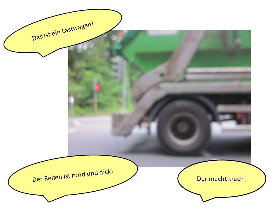 Das ist ein Lastwagen! Der macht krach! Der Reifen ist rund und dick!