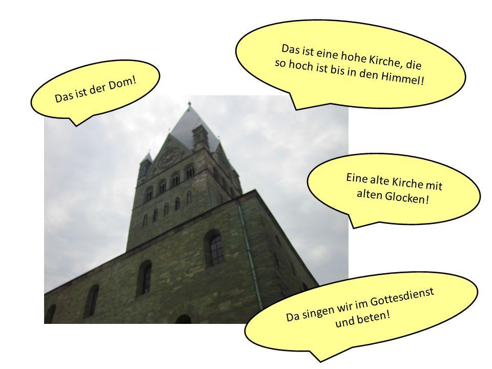Das ist eine hohe Kirche, die so hoch ist bis in den Himmel! Das ist der Dom! Eine alte Kirche mit alten Glocken! Da singen wir im Gottesdienst und be