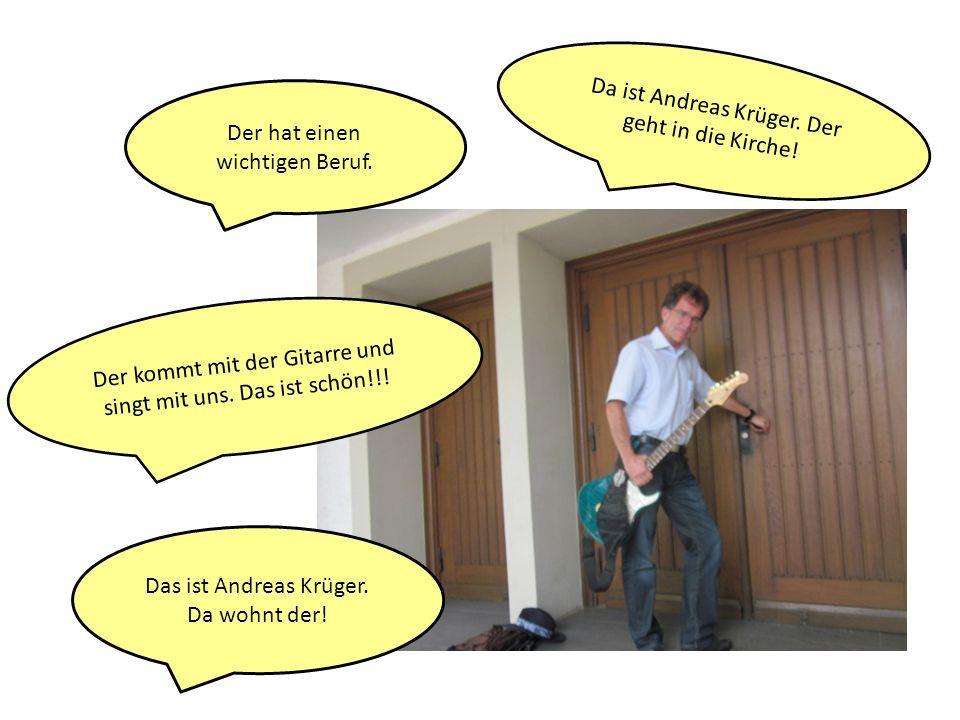 Da ist Andreas Krüger. Der geht in die Kirche! Der hat einen wichtigen Beruf. Der kommt mit der Gitarre und singt mit uns. Das ist schön!!! Das ist An