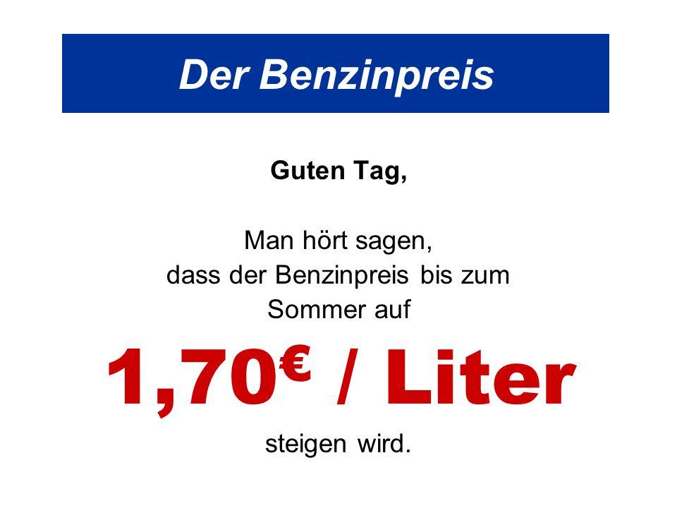 Der Benzinpreis Guten Tag, Man hört sagen, dass der Benzinpreis bis zum Sommer auf 1,70 / Liter steigen wird.