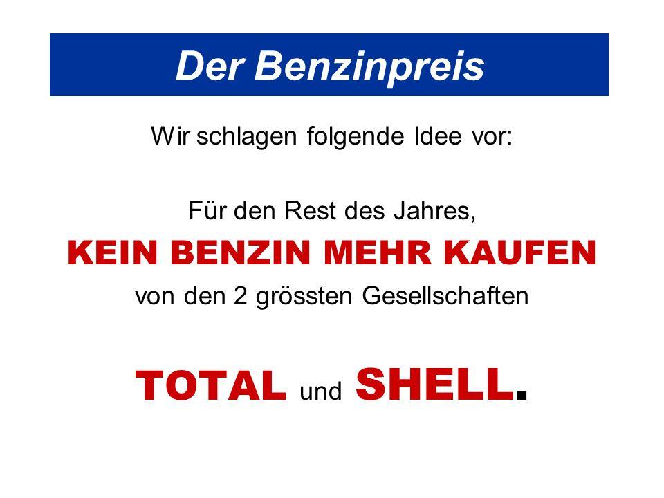 Der Benzinpreis Wir schlagen folgende Idee vor: Für den Rest des Jahres, KEIN BENZIN MEHR KAUFEN von den 2 grössten Gesellschaften TOTAL und SHELL.