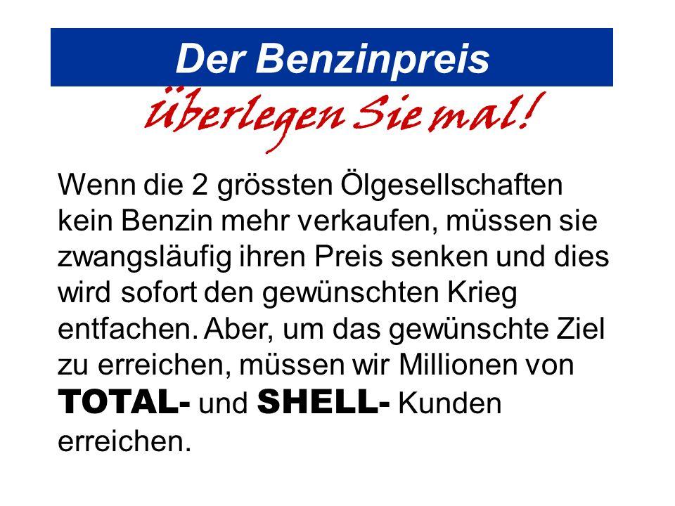 Der Benzinpreis Überlegen Sie mal! Wenn die 2 grössten Ölgesellschaften kein Benzin mehr verkaufen, müssen sie zwangsläufig ihren Preis senken und die