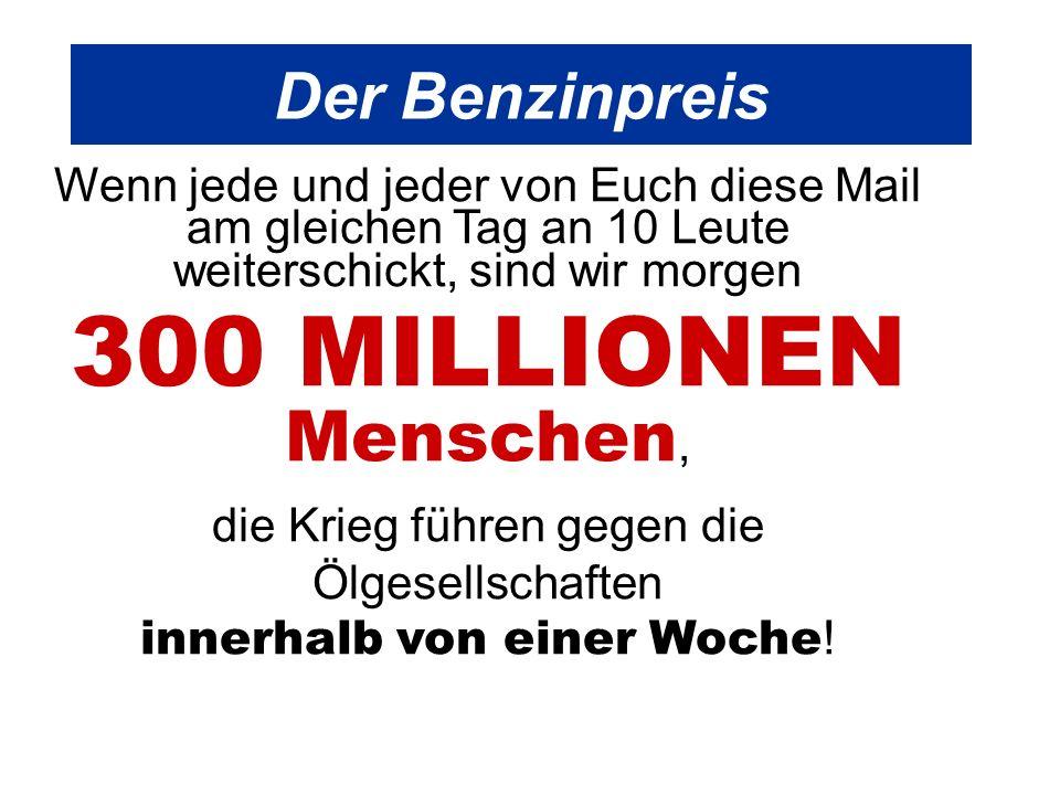 Der Benzinpreis Wenn jede und jeder von Euch diese Mail am gleichen Tag an 10 Leute weiterschickt, sind wir morgen 300 MILLIONEN Menschen, die Krieg führen gegen die Ölgesellschaften innerhalb von einer Woche !