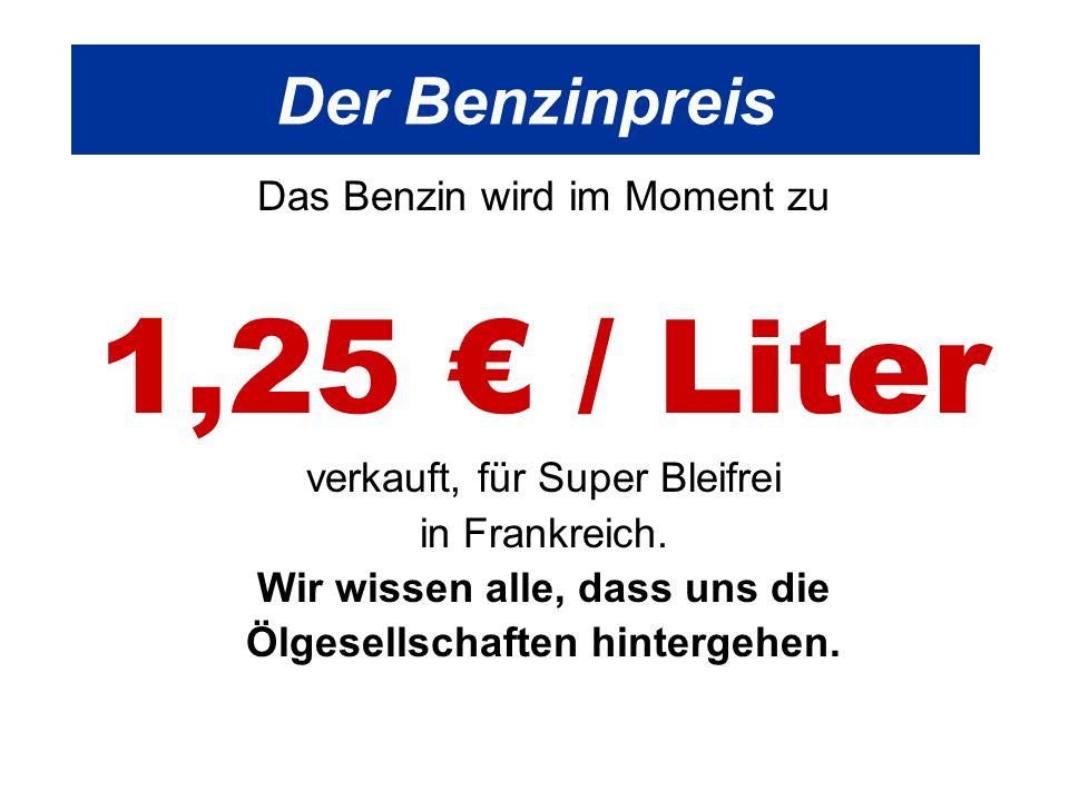 Der Benzinpreis Das Benzin wird im Moment zu 1,25 / Liter verkauft, für Super Bleifrei in Frankreich.